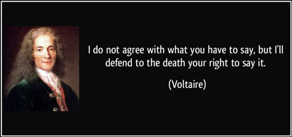 Voltaire: I do not agree with what you have to say, but I will defend to the death your right to say it